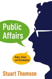 Public Affairs: News, Views and Hullabaloos ebook by Stuart Thomson
