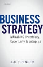 Business Strategy - Managing Uncertainty, Opportunity, and Enterprise ebook by J.-C. Spender
