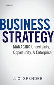 Business Strategy: Managing Uncertainty, Opportunity, and Enterprise ebook by J.-C. Spender