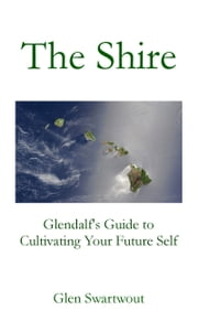 The Shire: Glendalf's Guide to Cultivating Your Future Self ebook by Dr. Glen Swartwout