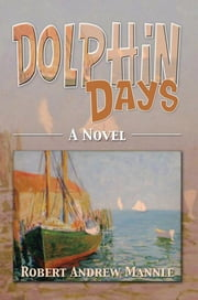 Dolphin Days - A Novel ebook by Robert Andrew Mannle