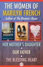 The Women of Marilyn French - Her Mother's Daughter, Our Father, and The Bleeding Heart ebook by Marilyn French