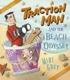 Traction Man and the Beach Odyssey ebook by Mini Grey