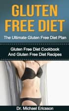 Gluten Free Diet: The Ultimate Gluten Free Diet Plan: Gluten Free Diet Cookbook And Gluten Free Diet Recipes ebook by Dr. Michael Ericsson