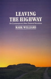 Leaving the Highway - Six Contemporary New Zealand Novelists ebook by Mark Williams