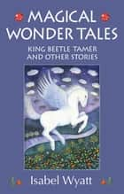 Magical Wonder Tales - King Beetle Tamer and Other Stories ebook by Isabel Wyatt