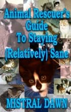 Animal Rescuer's Guide To Staying (Relatively) Sane ebook by Mistral Dawn