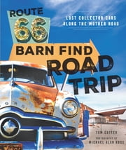 Route 66 Barn Find Road Trip - Lost Collector Cars Along the Mother Road ebook by Tom Cotter, Michael Alan Ross