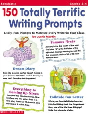 150 Totally Terrific Writing Prompts: Lively, Fun Prompts to Motivate Every Writer in Your Class ebook by Martin, Justin McCory