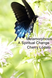 Metamorphosis - A Spiritual Change ebook by Cherry Lodato