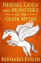 Heroes, Gods and Monsters of the Greek Myths ebook by Bernard Evslin