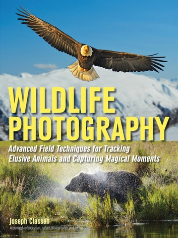 Wildlife Photography - Advanced Field Techniques for Tracking Elusive Animals and Capturing Magical Moments ebook by Joseph F. Classen