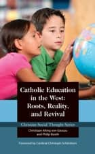Catholic Education in the West: Roots, Reality, and Revival ebook by Philip Booth