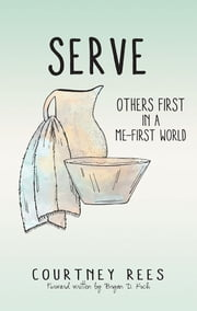 SERVE: Others First In a Me-First World ebook by Courtney Rees
