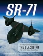 SR-71 - The Complete Illustrated History of the Blackbird, The World's Highest, Fastest Plane ebook by Col. Richard H. Graham