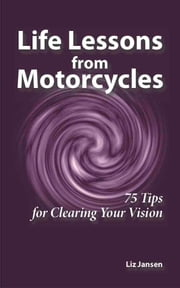 Life Lessons from Motorcycles: Seventy-Five Tips for Clearing Your Vision ebook by Liz Jansen
