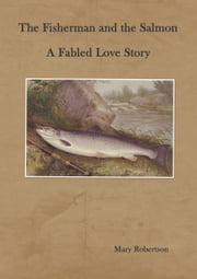 The Fisherman and the Salmon A Fabled Love Story ebook by Mary Robertson