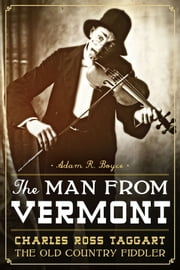 The Man from Vermont - Charles Ross Taggart, the Old Country Fiddler ebook by Adam R. Boyce,Charles Ross Chamberlain