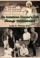 An American Doctor's Life Divinely Orchestrated ebook by Leslie R. Webber M.D.