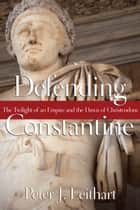 Defending Constantine - The Twilight of an Empire and the Dawn of Christendom ebook by Peter J. Leithart