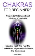 Chakras for Beginners: A Guide to Understanding 7 Chakras of the Body: Nourish, Heal, And Fuel The Chakras For Higher Consciousness And Awakening! ebook by Rohit Sahu