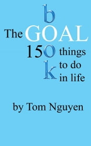 The Goal Book: 150 Things To Do In Life ebook by Tom Nguyen