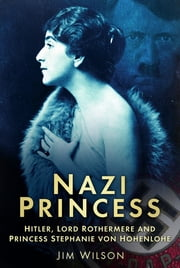 Nazi Princess - Hitler, Lord Rothermere & Princess Stephanie ebook by Jim Wilson
