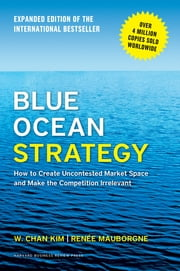 Blue Ocean Strategy, Expanded Edition - How to Create Uncontested Market Space and Make the Competition Irrelevant ebook by W. Chan Kim, Renée A. Mauborgne