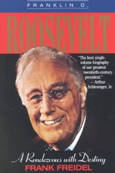 Franklin D. Roosevelt - A Rendezvous with Destiny ebook by Frank Freidel