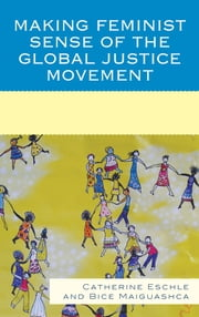 Making Feminist Sense of the Global Justice Movement ebook by Catherine Eschle,Bice Maiguashca