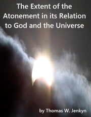 The Extent of the Atonement in its Relation to God and the Universe ebook by Thomas W. Jenkyn