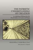 The Patristic Understanding of Creation - An Anthology of Writings from the Church Fathers on Creation and Design ebook by William A. Dembski, Wayne J. Downs, Fr. Justin B.A. Frederick