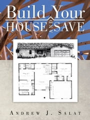 Build Your HOUSE AND SAVE ebook by ANDREW J. SALAT