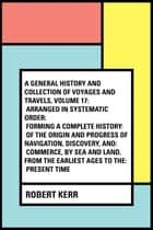 A General History and Collection of Voyages and Travels, Volume 17: Arranged in Systematic Order: Forming a Complete History: of the Origin and Progress of Navigation, Discovery, and: Commerce, by Sea and Land, from the Earliest Ages to the: Present  ebook by Robert Kerr
