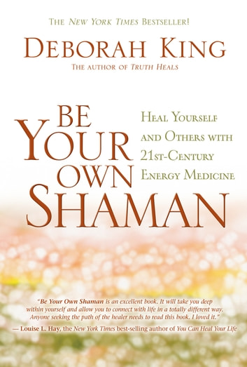 Be Your Own Shaman - Heal Yourself and Others with 21st-Century Energy Medicine ebook by Deborah King, Ph.D.