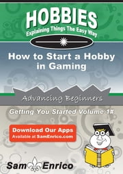 How to Start a Hobby in Gaming - How to Start a Hobby in Gaming ebook by Christina Mcbride