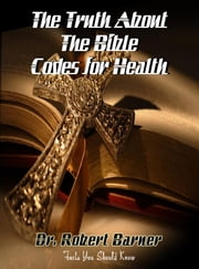The Truth About The Bible Codes For Health: What the church has missed on health and sex and the doctors, dentists, hospitals and WebMd don't want you ebook by Barner, Dr. Robert, Wayne