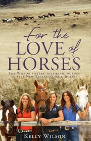 For the Love of Horses - The Wilson Sisters' Inspiring Journey to Save New Zealand's Wild Horses ebook by Kelly Wilson