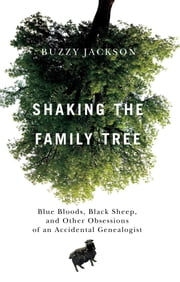 Shaking the Family Tree - Blue Bloods, Black Sheep, and Other Obsessions of an Accidental Genealogist ebook by Buzzy Jackson