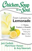 Chicken Soup for the Soul: From Lemons to Lemonade - 101 Positive, Practical, and Powerful Stories about Making the Best of a Bad Situation ebook by Jack Canfield, Mark Victor Hansen, Amy Newmark