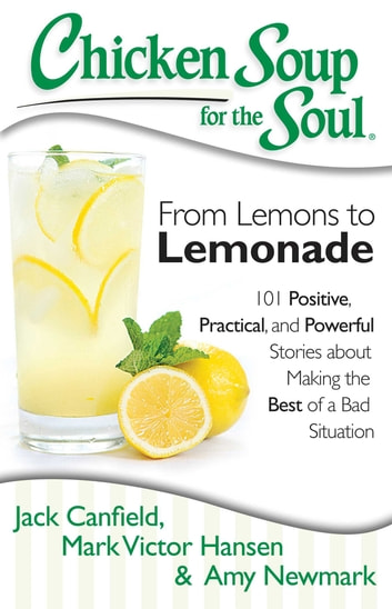 Chicken Soup for the Soul: From Lemons to Lemonade - 101 Positive, Practical, and Powerful Stories about Making the Best of a Bad Situation ebook by Jack Canfield,Mark Victor Hansen,Amy Newmark