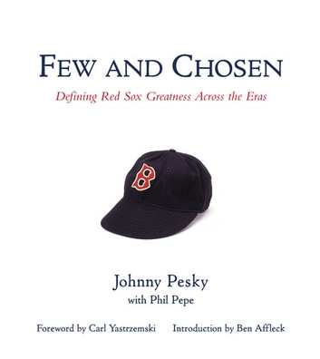 Few and Chosen Red Sox - Defining Red Sox Greatness Across the Eras ebook by Johnny Pesky,Phil Pepe