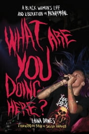 What Are You Doing Here? - A Black Woman's Life and Liberation in Heavy Metal ebook by Laina Dawes,Skin