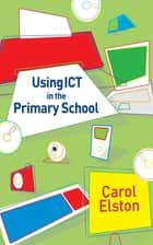 Using ICT in the Primary School ebook by Carol Elston