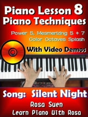 "Piano Lesson #8 - Piano Techniques - Power & Mesmirizing 5 + 7, Color Octaves Splash with Video Demos to ""Silent Night"" - Learn Piano With Rosa ebook by Rosa Suen"