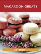 Macaroon Greats: Delicious Macaroon Recipes, The Top 72 Macaroon Recipes ebook by Jo Franks