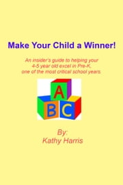 Make Your Child a Winner! An insider's guide to helping your 4-5 year old excel in Pre-K, one of the most critical school years. ebook by Kathy Harris