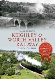 Keighley & Worth Valley Railway Through Time ebook by Mark Bowling
