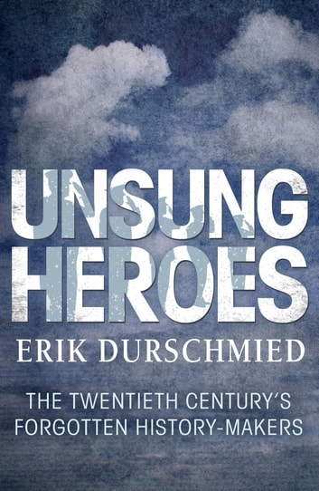 Unsung Heroes - The Twentieth Century's Forgotton History-Makers ebook by Erik Durschmied