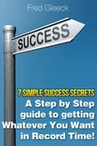 7 Simple Success Secrets: A Step by Step Guide to Getting Whatever You Want in Record Time! ebook by Fred Gleeck